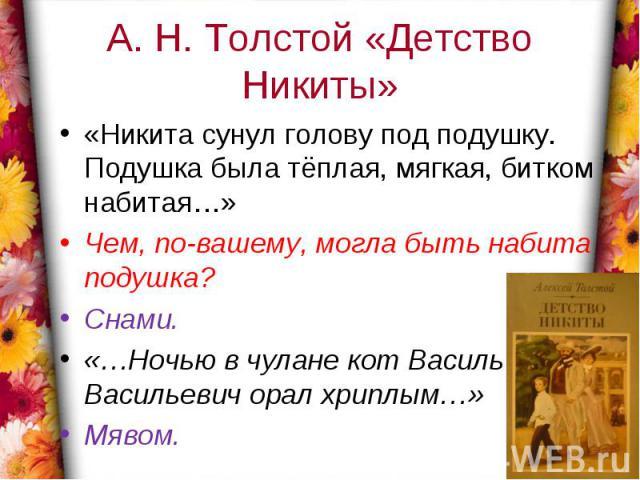 А. Н. Толстой «Детство Никиты»«Никита сунул голову под подушку. Подушка была тёплая, мягкая, битком набитая…»Чем, по-вашему, могла быть набита подушка?Снами.«…Ночью в чулане кот Василь Васильевич орал хриплым…»Мявом.