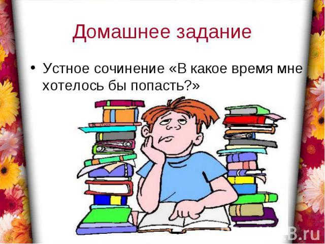 Домашнее заданиеУстное сочинение «В какое время мне хотелось бы попасть?»