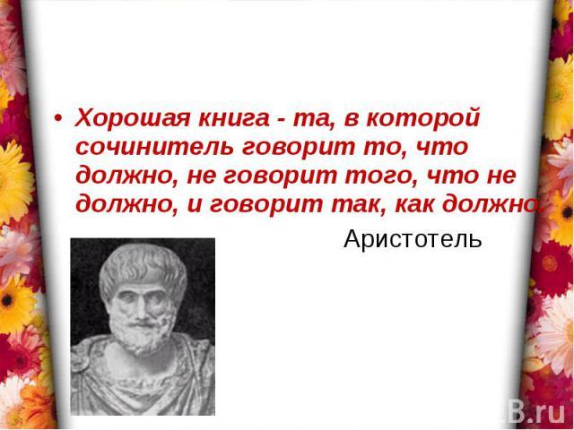 Хорошая книга - та, в которой сочинитель говорит то, что должно, не говорит того, что не должно, и говорит так, как должно. Аристотель
