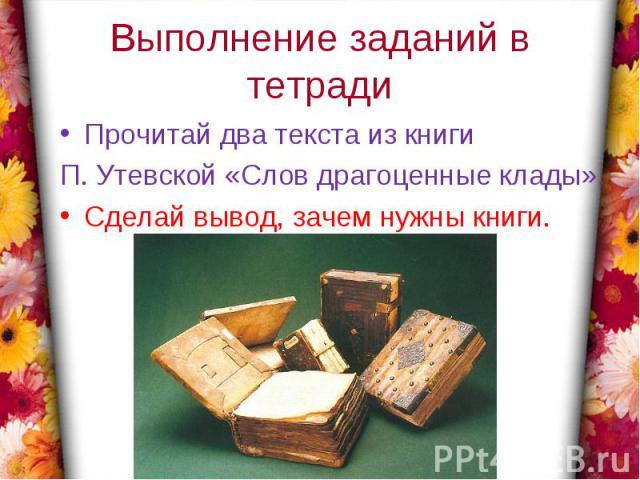 Выполнение заданий в тетрадиПрочитай два текста из книги П. Утевской «Слов драгоценные клады».Сделай вывод, зачем нужны книги.