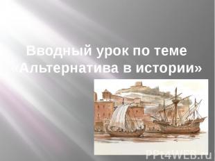 Вводный урок по теме «Альтернатива в истории»
