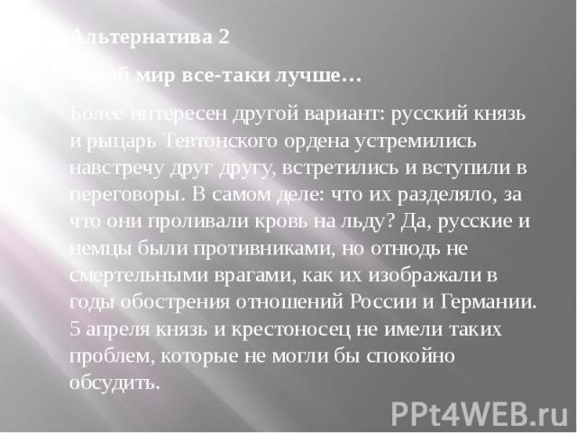 Альтернатива 2 Худой мир все-таки лучше… Более интересен другой вариант: русский князь и рыцарь Тевтонского ордена устремились навстречу друг другу, встретились и вступили в переговоры. В самом деле: что их разделяло, за что они проливали кровь на л…