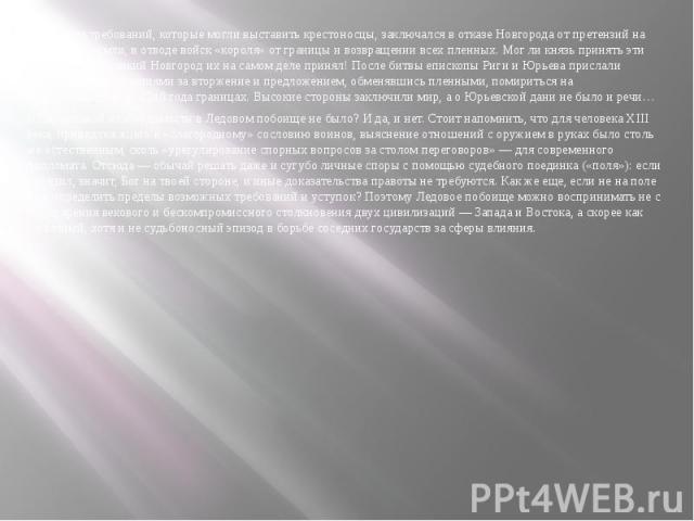 Максимум требований, которые могли выставить крестоносцы, заключался в отказе Новгорода от претензий на Юрьевские земли, в отводе войск «короля» от границы и возвращении всех пленных. Мог ли князь принять эти требования? Великий Новгород их на самом…