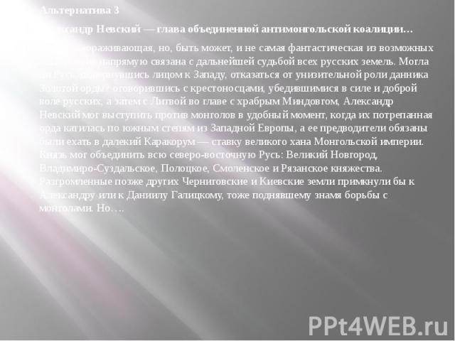 Альтернатива 3 Александр Невский — глава объединенной антимонгольской коалиции… Самая завораживающая, но, быть может, и не самая фантастическая из возможных альтернатив напрямую связана с дальнейшей судьбой всех русских земель. Могла ли Русь, поверн…