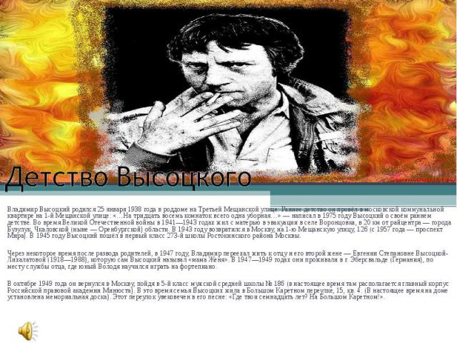 Детство ВысоцкогоВладимир Высоцкий родился 25 января 1938 года в роддоме на Третьей Мещанской улице. Раннее детство он провёл в московской коммунальной квартире на 1-й Мещанской улице: «…На тридцать восемь комнаток всего одна уборная…» — написал в 1…