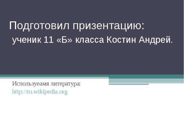 Подготовил призентацию: ученик 11 «Б» класса Костин Андрей. Используеамя литература:http://ru.wikipedia.org
