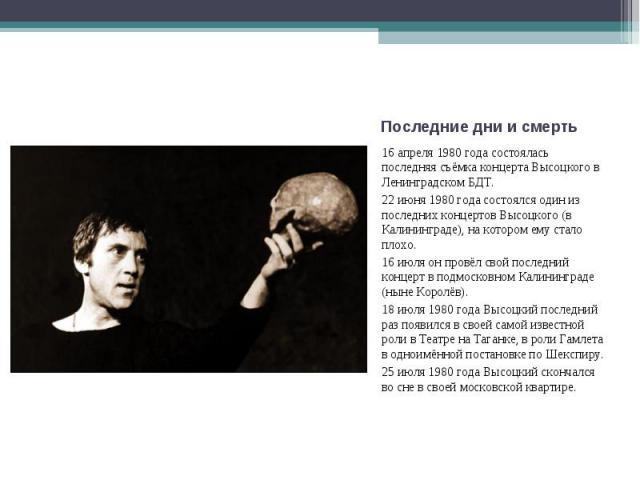 16 апреля 1980 года состоялась последняя съёмка концерта Высоцкого в Ленинградском БДТ.22 июня 1980 года состоялся один из последних концертов Высоцкого (в Калининграде), на котором ему стало плохо.16 июля он провёл свой последний концерт в подмоско…