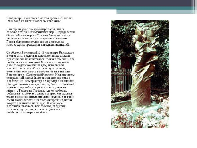 Владимир Семёнович был похоронен 28 июля 1980 года на Ваганьковском кладбище.Высоцкий умер во время проходивших в Москве летних Олимпийских игр. В преддверии Олимпийских игр из Москвы были выселены многие жители, имевшие трения с законом. Город был …