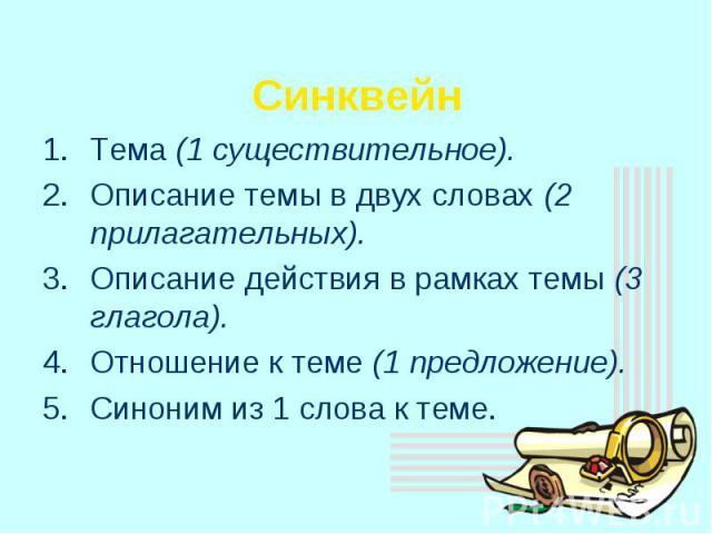 СинквейнТема (1 существительное).Описание темы в двух словах (2 прилагательных).Описание действия в рамках темы (3 глагола).Отношение к теме (1 предложение).Синоним из 1 слова к теме.