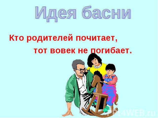 Идея басниКто родителей почитает, тот вовек не погибает.