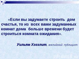 «Если вы задумаете строить дом счастья, то из всех вами задуманных комнат дома б