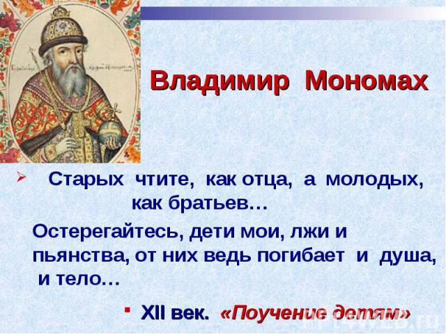 Владимир Мономах Старых чтите, как отца, а молодых, как братьев… Остерегайтесь, дети мои, лжи и пьянства, от них ведь погибает и душа, и тело…