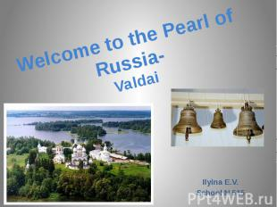 Welcome to the Pearl of Russia- Valdai Ilyina E.V.School N 515