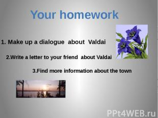 Your homework1. Make up a dialogue about Valdai2.Write a letter to your friend a