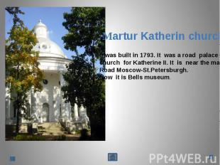 Martur Katherin churchIt was built in 1793. It was a road palacechurch for Kathe