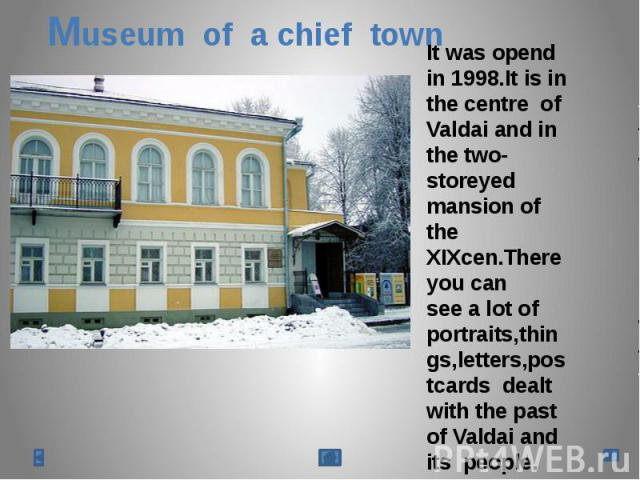 Museum of a chief townIt was opend in 1998.It is in the centre of Valdai and in the two-storeyed mansion of the XIXcen.There you can see a lot of portraits,things,letters,postcards dealt with the past of Valdai and its people.