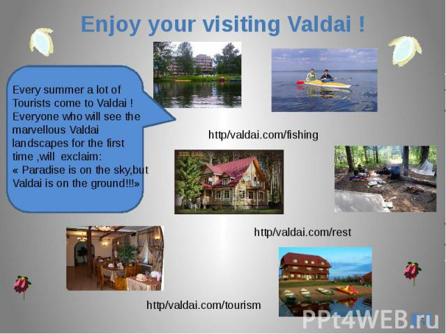 Enjoy your visiting Valdai !Every summer a lot ofTourists come to Valdai !Everyone who will see themarvellous Valdai landscapes for the firsttime ,will exclaim:« Paradise is on the sky,butValdai is on the ground!!!»