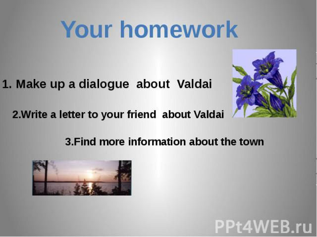 Your homework1. Make up a dialogue about Valdai2.Write a letter to your friend about Valdai3.Find more information about the town