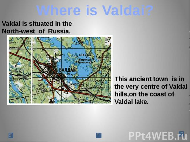 Where is Valdai? Valdai is situated in the North-west of Russia.This ancient town is in the very centre of Valdaihills,on the coast of Valdai lake.