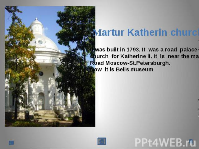 Martur Katherin churchIt was built in 1793. It was a road palacechurch for Katherine II. It is near the mainRoad Moscow-St.Petersburgh.Now it is Bells museum.