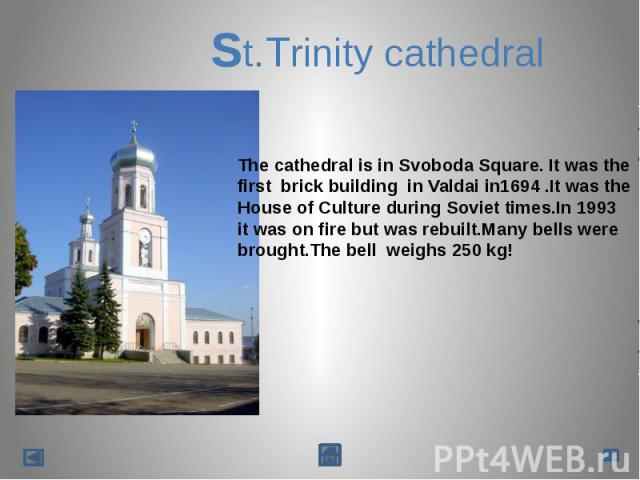 St.Trinity cathedralThe cathedral is in Svoboda Square. It was the first brick building in Valdai in1694 .It was the House of Culture during Soviet times.In 1993it was on fire but was rebuilt.Many bells werebrought.The bell weighs 250 kg!