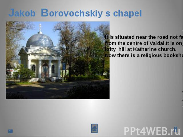 Jakob Borovochskiy s chapelIt is situated near the road not far from the centre of Valdai.It is on alofty hill at Katherine church.Now there is a religious bookshop.
