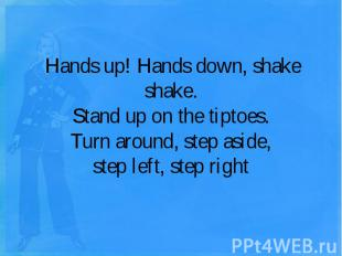 Hands up! Hands down, shake shake.Stand up on the tiptoes.Turn around, step asid