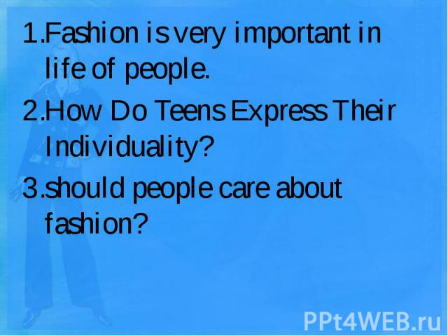 Fashion is very important in life of people.How Do Teens Express Their Individuality? should people care about fashion?