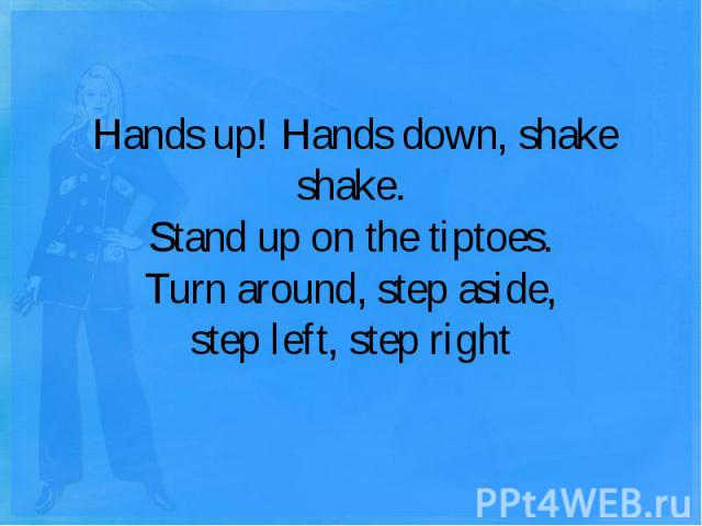 Hands up! Hands down, shake shake.Stand up on the tiptoes.Turn around, step aside,step left, step right