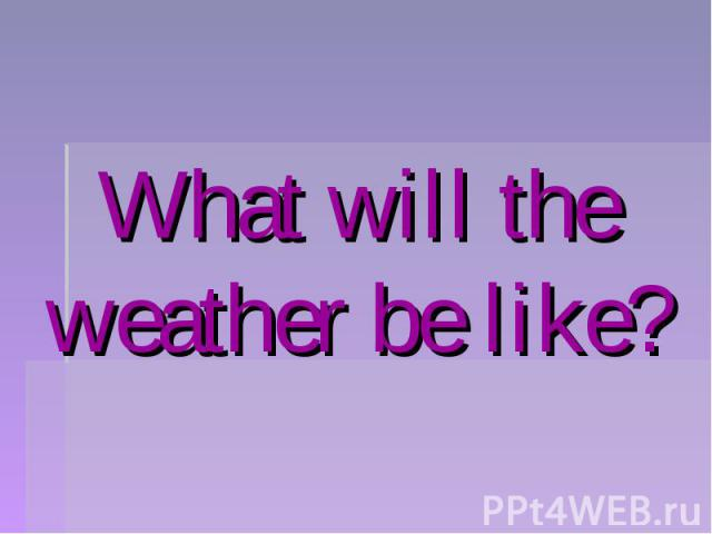 What will the weather be like?