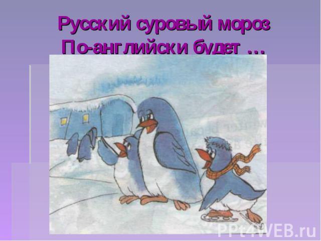 Русский суровый морозПо-английски будет …