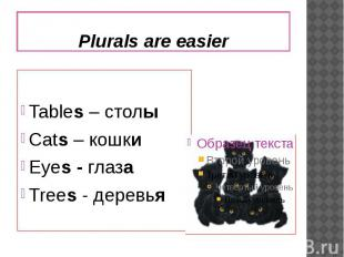Plurals are easierTables – столыCats – кошкиEyes - глазаTrees - деревья