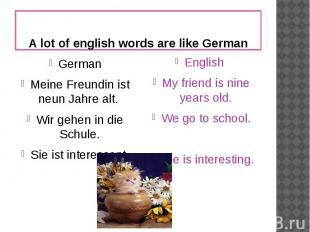 A lot of english words are like GermanGermanMeine Freundin ist neun Jahre alt. W