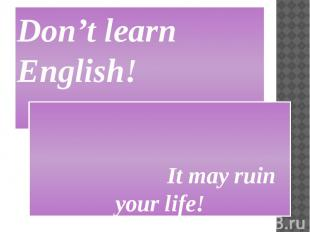 Don't learn English! It may ruin your life!