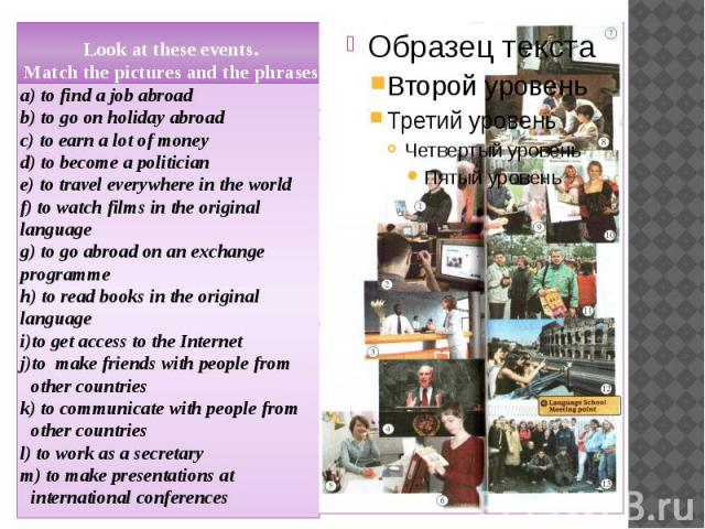 Look at these events. Match the pictures and the phrases.a) to find a job abroadb) to go on holiday abroadc) to earn a lot of moneyd) to become a politiciane) to travel everywhere in the worldf) to watch films in the original languageg) to go abroad…