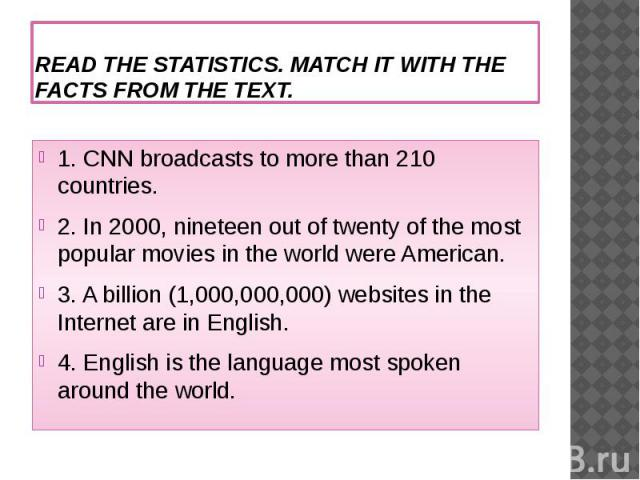 READ THE STATISTICS. MATCH IT WITH THE FACTS FROM THE TEXT.1. CNN broadcasts to more than 210 countries.2. In 2000, nineteen out of twenty of the most popular movies in the world were American.3. A billion (1,000,000,000) websites in the Internet ar…