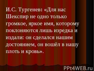 И.С. Тургенев:«Для нас Шекспир не одно только громкое, яркое имя, которому покл