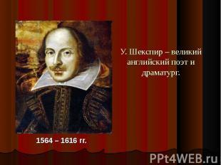 У. Шекспир – великий английский поэт и драматург.