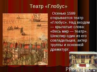 Театр «Глобус»Осенью 1599 открывается театр «Глобус». Над входом — крылатые слов