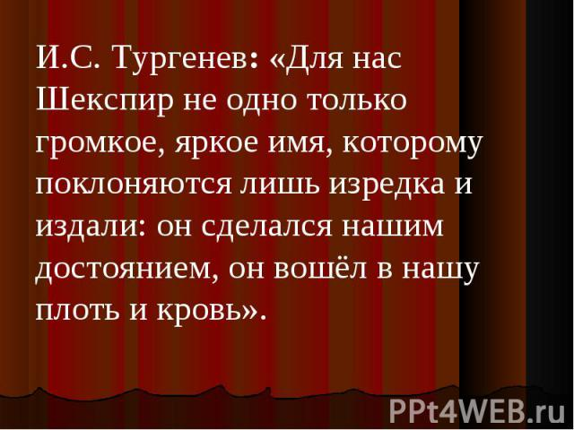 И.С. Тургенев:«Для нас Шекспир не одно только громкое, яркое имя, которому поклоняются лишь изредка и издали: он сделался нашим достоянием, он вошёл в нашу плоть и кровь».