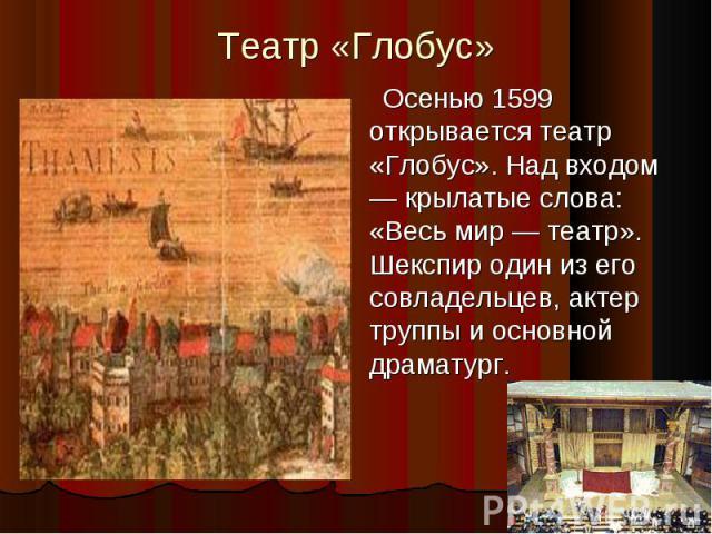 Театр «Глобус»Осенью 1599 открывается театр «Глобус». Над входом — крылатые слова: «Весь мир — театр». Шекспир один из его совладельцев, актер труппы и основной драматург.