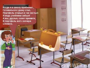 Когда я в школу прибежал ,Готовиться к уроку стал,Портфель открыл и так застыл:Я