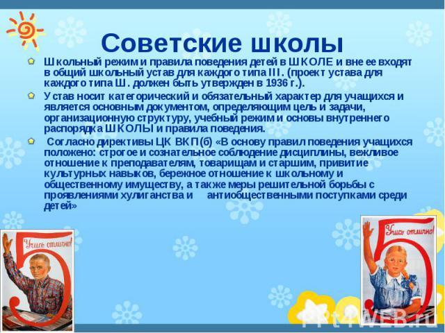 Советские школы Школьный режим и правила поведения детей в ШКОЛЕ и вне ее входят в общий школьный устав для каждого типа III. (проект устава для каждого типа Ш. должен быть утвержден в 1936 г.). Устав носит категорический и обязательный характер для…
