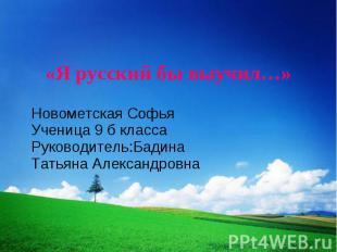 «Я русский бы выучил…» Новометская Софья Ученица 9 б класса Руководитель:Бадина