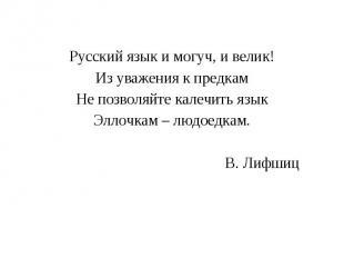 Русский язык и могуч, и велик!Из уважения к предкамНе позволяйте калечить языкЭл