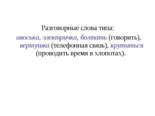Разговорные слова типа: авоська, электричка, болтать (говорить), вертушка (телеф