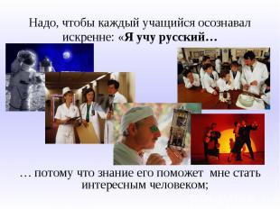Надо, чтобы каждый учащийся осознавал искренне: «Я учу русский…… потому что знан
