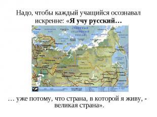 Надо, чтобы каждый учащийся осознавал искренне: «Я учу русский…… уже потому, что