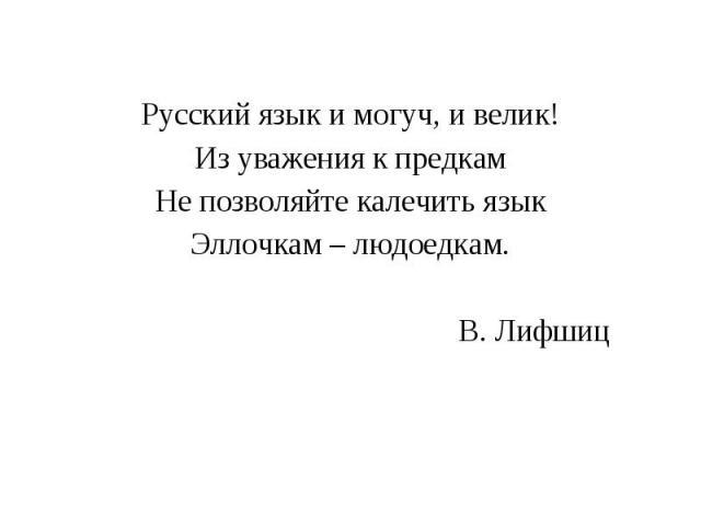 Русский язык и могуч, и велик!Из уважения к предкамНе позволяйте калечить языкЭллочкам – людоедкам. В. Лифшиц