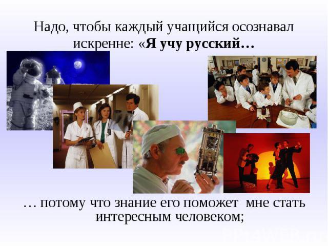 Надо, чтобы каждый учащийся осознавал искренне: «Я учу русский…… потому что знание его поможет мне стать интересным человеком;